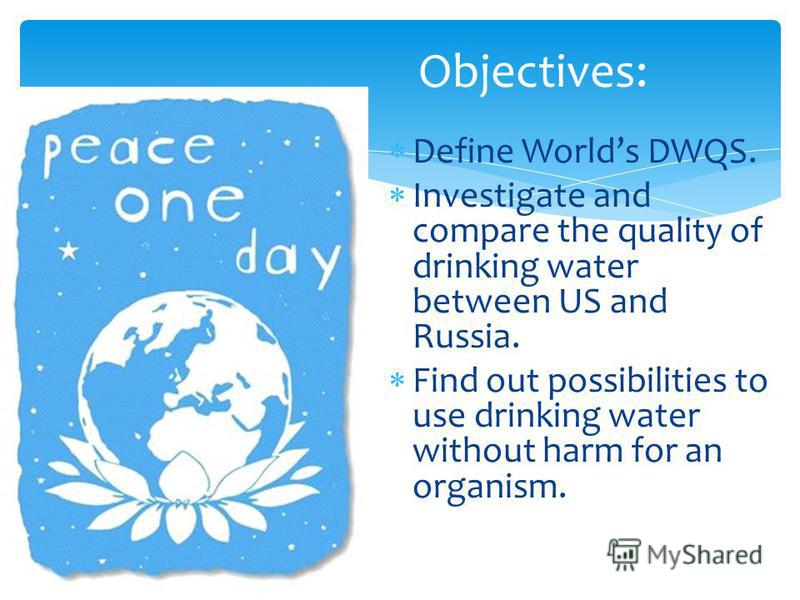 Define Worlds DWQS. Investigate and compare the quality of drinking water between US and Russia. Find out possibilities to use drinking water without harm for an organism. Objectives:
