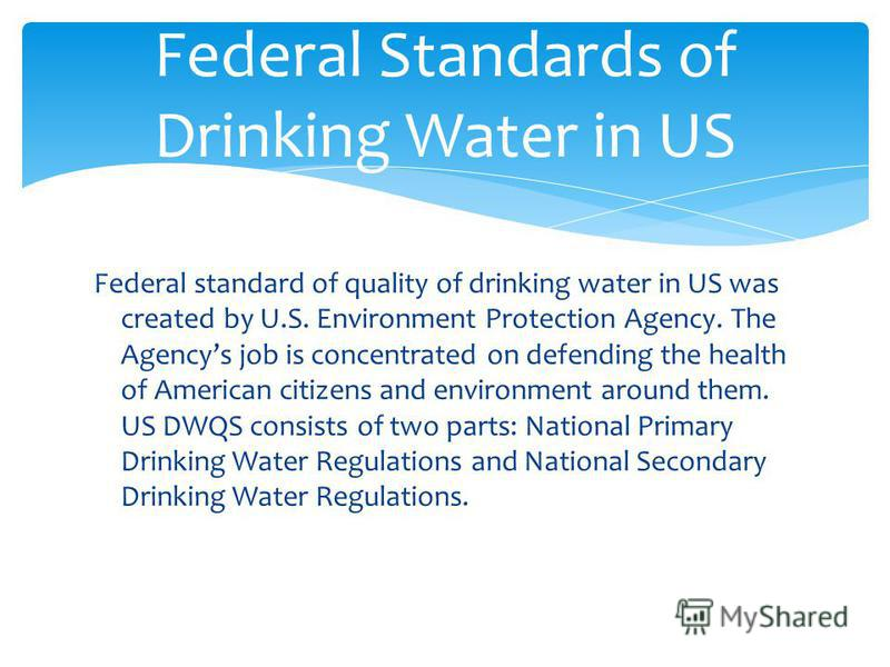 Federal standard of quality of drinking water in US was created by U.S. Environment Protection Agency. The Agencys job is concentrated on defending the health of American citizens and environment around them. US DWQS consists of two parts: National P