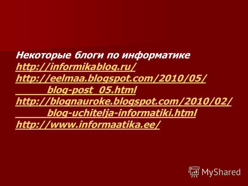 Некоторые блоги по информатике http://informikablog.ru/ http://eelmaa.blogspot.com/2010/05/ blog-post_05. html http://blognauroke.blogspot.com/2010/02/ blog-uchitelja-informatiki.html http://www.informaatika.ee/