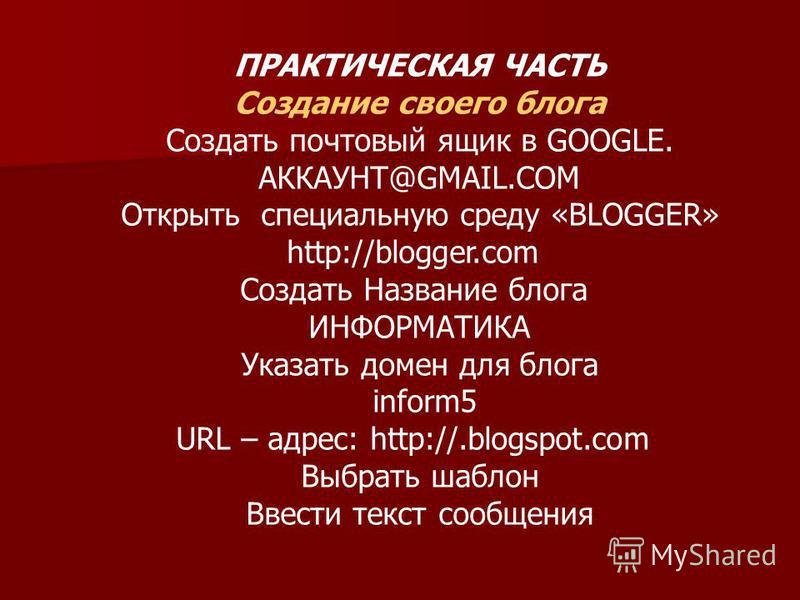 ПРАКТИЧЕСКАЯ ЧАСТЬ Создание своего блога Создать почтовый ящик в GOOGLE. АККАУНТ@GMAIL.COM Открыть специальную среду «BLOGGER» http://blogger.com Создать Название блога ИНФОРМАТИКА Указать домен для блога inform5 URL – адрес: http://.blogspot.com Выб