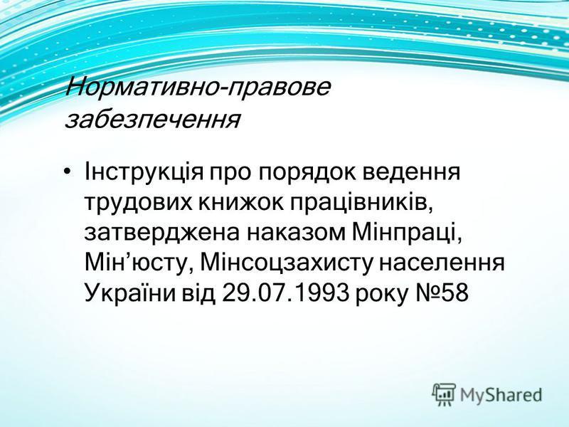 Нормативно-правове забезпечення Інструкція про порядок ведення трудових книжок працівників, затверджена наказом Мінпраці, Мінюсту, Мінсоцзахисту населення України від 29.07.1993 року 58