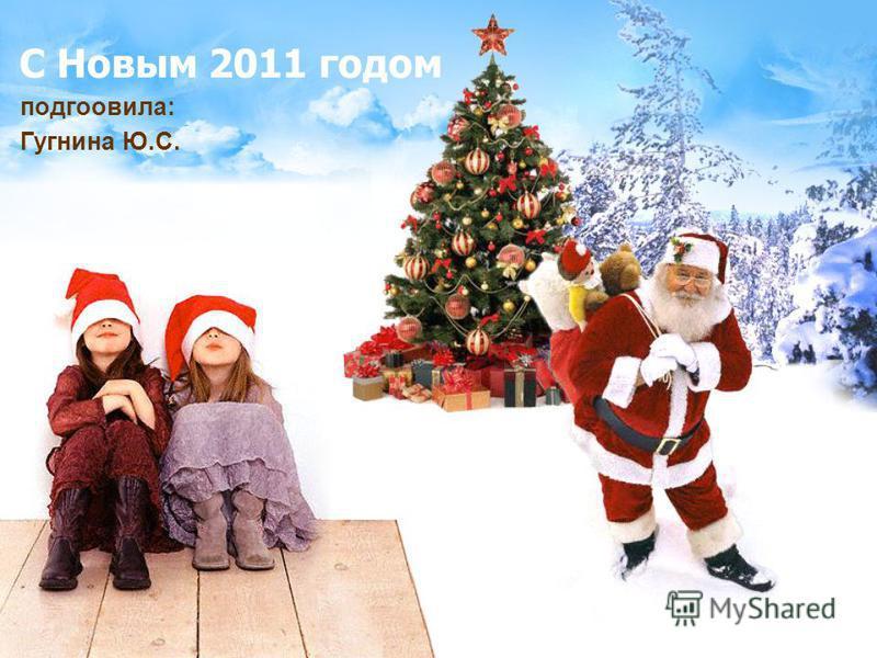С Новым 2011 годом подготовила: Гугнина Ю.С.