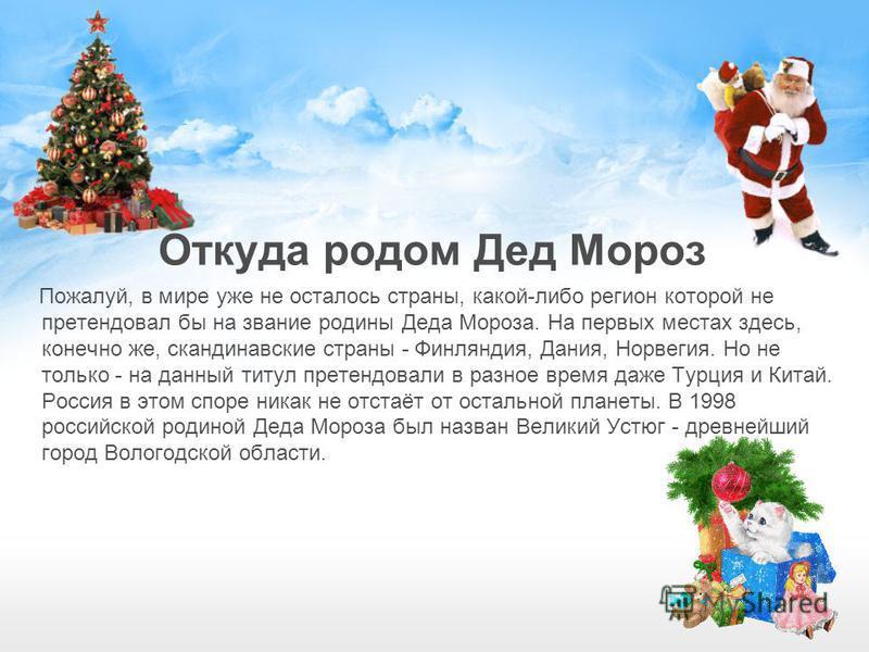 Откуда родом Дед Мороз Пожалуй, в мире уже не осталось страны, какой-либо регион которой не претендовал бы на звание родины Деда Мороза. На первых местах здесь, конечно же, скандинавские страны - Финляндия, Дания, Норвегия. Но не только - на данный т