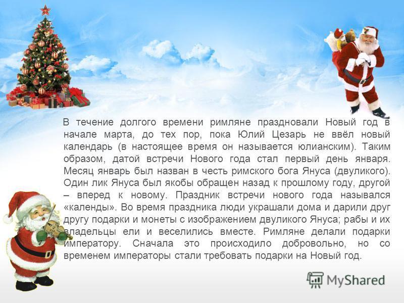 В течение долгого времени римляне праздновали Новый год в начале марта, до тех пор, пока Юлий Цезарь не ввёл новый календарь (в настоящее время он называется юлианским). Таким образом, датой встречи Нового года стал первый день января. Месяц январь б