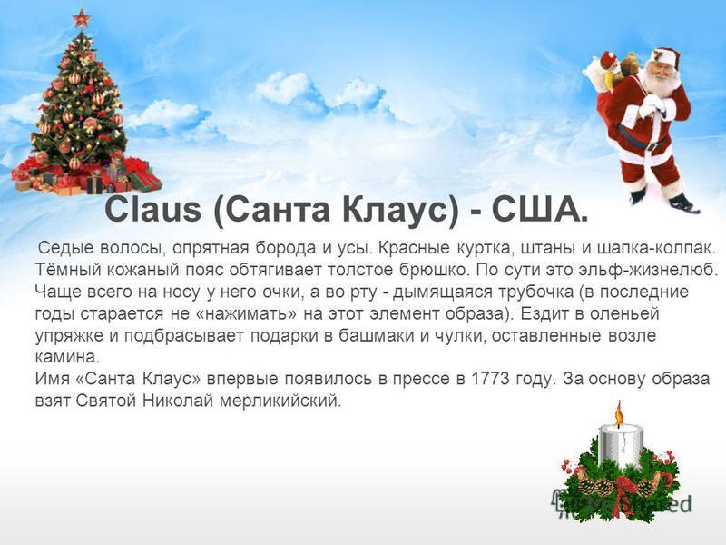 Claus (Санта Клаус) - США. Седые волосы, опрятная борода и усы. Красные куртка, штаны и шапка-колпак. Тёмный кожаный пояс обтягивает толстое брюшко. По сути это эльф-жизнелюб. Чаще всего на носу у него очки, а во рту - дымящаяся трубочка (в последние