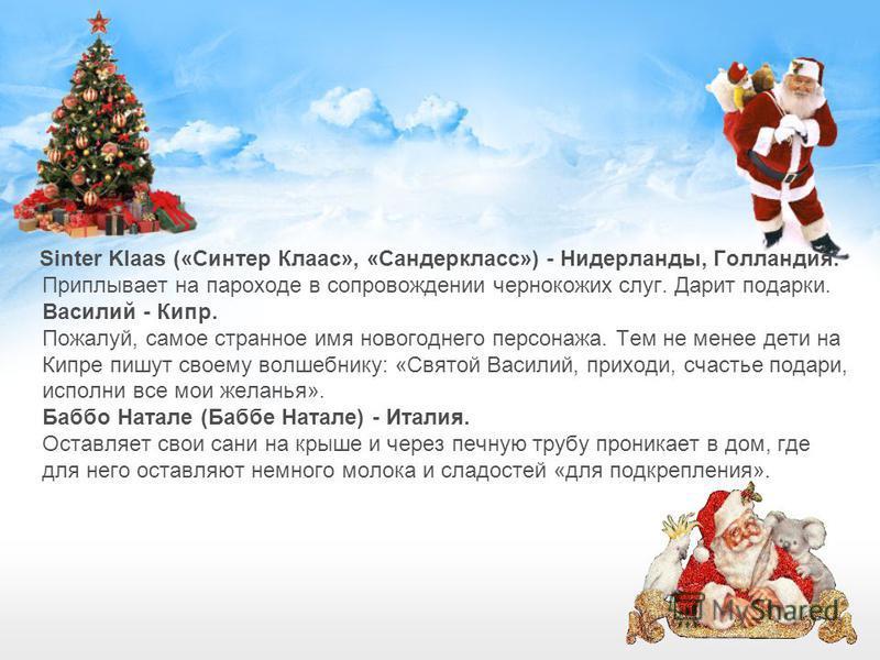 Sinter Klaas («Синтер Клаас», «Сандеркласс») - Нидерланды, Голландия. Приплывает на пароходе в сопровождении чернокожих слуг. Дарит подарки. Василий - Кипр. Пожалуй, самое странное имя новогоднего персонажа. Тем не менее дети на Кипре пишут своему во
