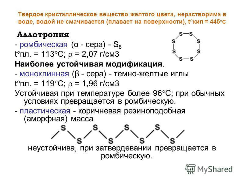 Твердое кристаллическое вещество желтого цвета, нерастворима в воде, водой не смачивается (плавает на поверхности), t кип = 445 С Аллотропия - ромбическая (α - сера) - S 8 t пл. = 113 C; = 2,07 г/см 3 Наиболее устойчивая модификация. - моноклинная (β