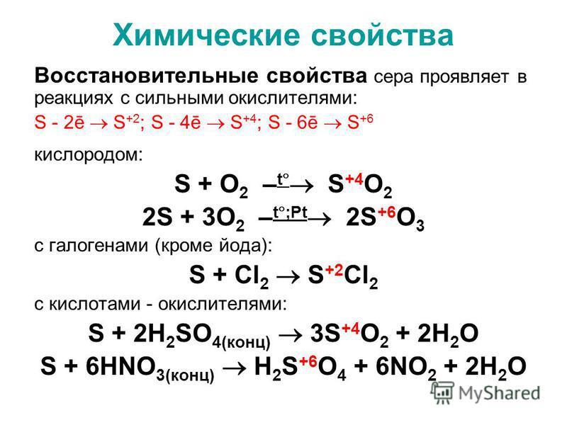 Химические свойства Восстановительные свойства сера проявляет в реакциях с сильными окислителями: S - 2ē S +2 ; S - 4ē S +4 ; S - 6ē S +6 кислородом: S + O 2 – t S +4 O 2 2S + 3O 2 – t ;Рt 2S +6 O 3 c галогенами (кроме йода): S + Cl 2 S +2 Cl 2 c кис