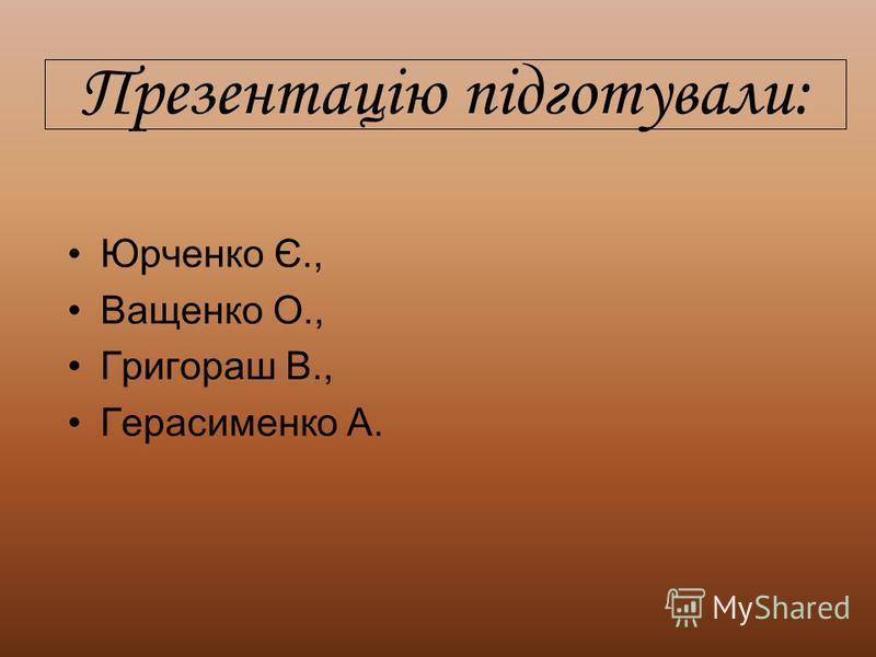 Презентацію підготували: Юрченко Є., Ващенко О., Григораш В., Герасименко А.