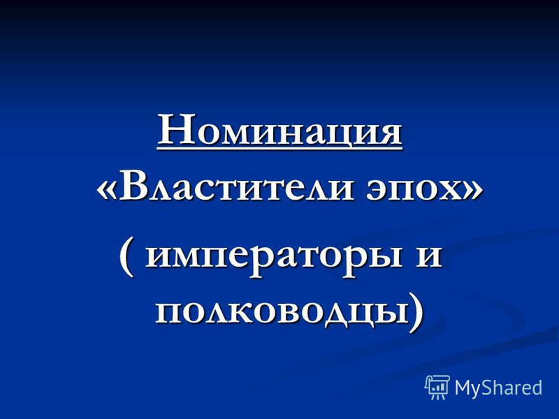 Номинация «Властители эпох» ( императоры и полководцы)