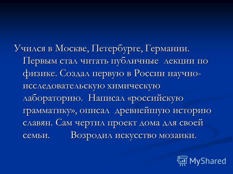 Учился в Москве, Петербурге, Германии. Первым стал читать публичные лекции по физике. Создал первую в России научно- исследовательскую химическую лабораторию. Написал «российскую грамматику», описал древнейшую историю славян. Сам чертил проект дома д