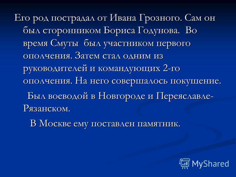 Его род пострадал от Ивана Грозного. Сам он был сторонником Бориса Годунова. Во время Смуты был участником первого ополчения. Затем стал одним из руководителей и командующих 2-го ополчения. На него совершалось покушение. Был воеводой в Новгороде и Пе