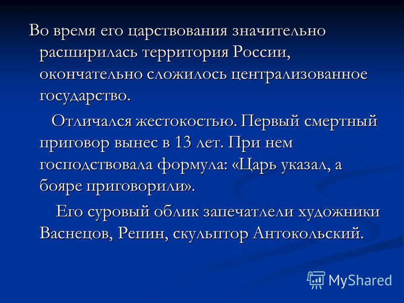 Во время его царствования значительно расширилась территория России, окончательно сложилось централизованное государство. Во время его царствования значительно расширилась территория России, окончательно сложилось централизованное государство. Отлича