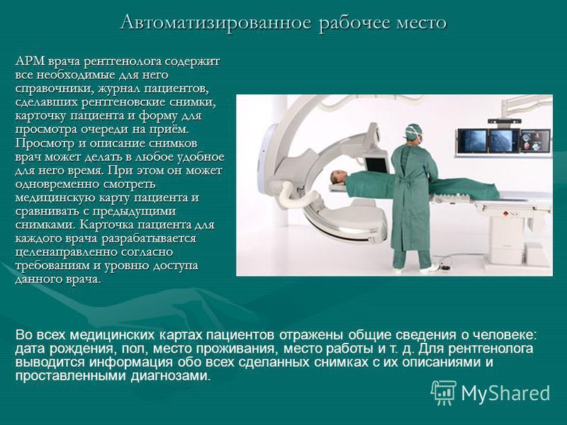 АРМ врача рентгенолога содержит все необходимые для него справочники, журнал пациентов, сделавших рентгеновские снимки, карточку пациента и форму для просмотра очереди на приём. Просмотр и описание снимков врач может делать в любое удобное для него в