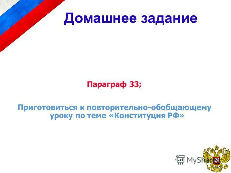 Параграф 33; Приготовиться к повторительно-обобщающему уроку по теме «Конституция РФ» Домашнее задание