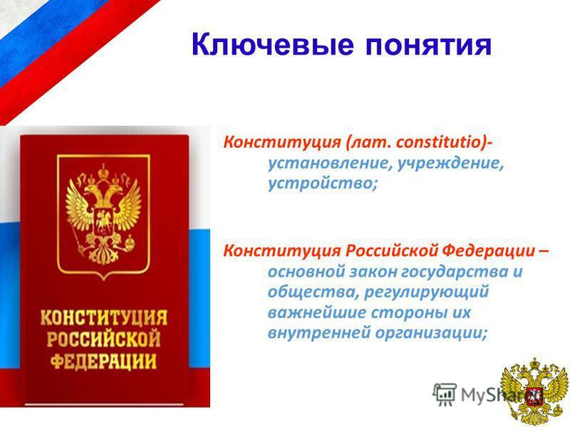 Ключевые понятия Конституция (лат. constitutio)- установление, учреждение, устройство; Конституция Российской Федерации – основной закон государства и общества, регулирующий важнейшие стороны их внутренней организации;