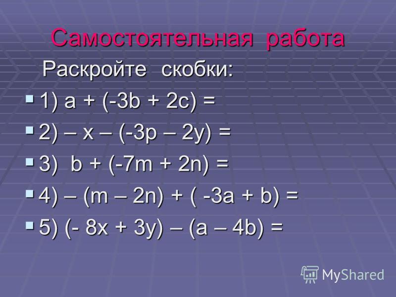 Самостоятельная работа Раскройте скобки: Раскройте скобки: 1) а + (-3b + 2c) = 1) а + (-3b + 2c) = 2) – x – (-3 р – 2 у) = 2) – x – (-3 р – 2 у) = 3) b + (-7m + 2n) = 3) b + (-7m + 2n) = 4) – (m – 2n) + ( -3a + b) = 4) – (m – 2n) + ( -3a + b) = 5) (-