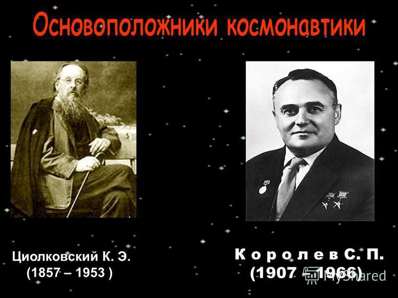 Циолковский К. Э. (1857 – 1953 ) К о р о л е в С. П. (1907 – 1966)