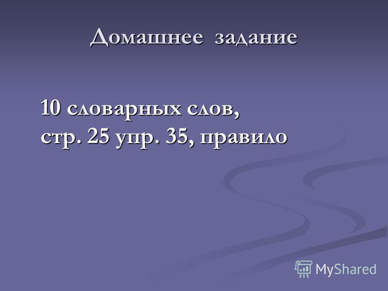 Домашнее задание 10 словарных слов, стр. 25 упр. 35, правило