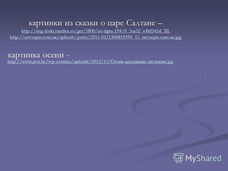 картинки из сказки о царе Салтане – http://img-fotki.yandex.ru/get/5800/sir-dgen.194/0_5ca52_e4bf545d_XL http://nevsepic.com.ua/uploads/posts/2011-03/1300819390_15_nevsepic.com.ua.jpg http://www.pvz.by/wp-content/uploads/2012/12/Осени-красными-листья