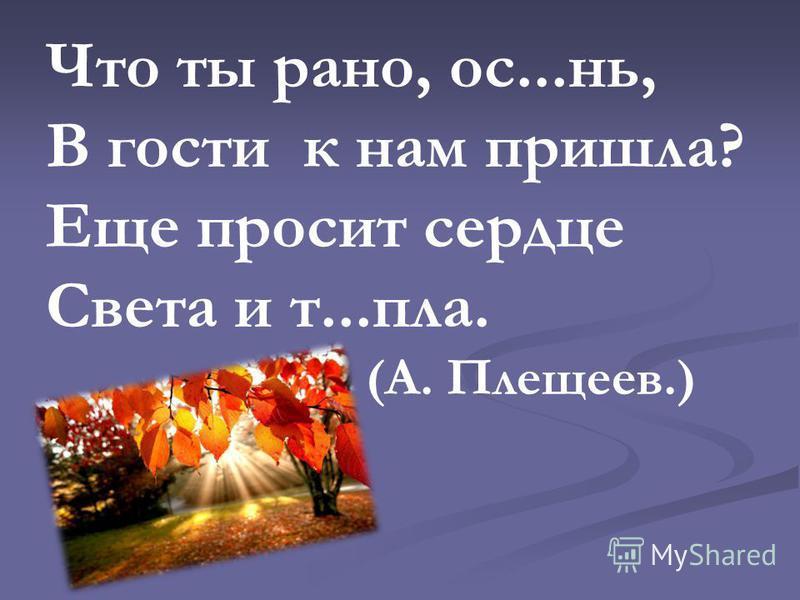 Что ты рано, ос...ни, В гости к нам пришла? Еще просит сердце Света и т...план. (А. Плещеев.)