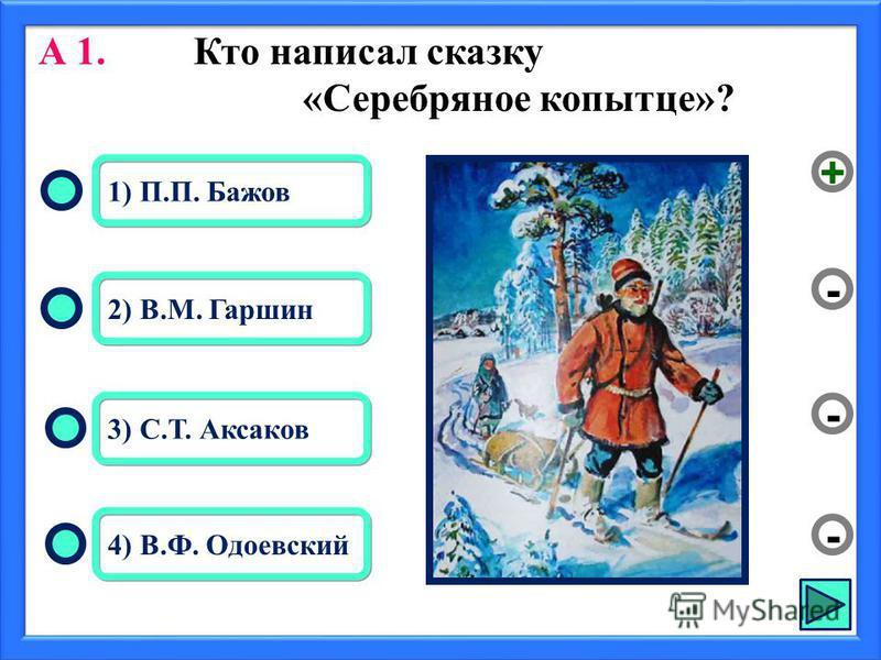 А 1. Кто написал сказку «Серебряное копытце»? 1) П.П. Бажов 2) В.М. Гаршин 3) С.Т. Аксаков 4) В.Ф. Одоевский - - + -