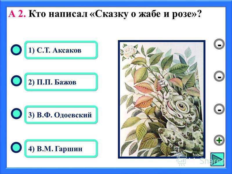 А 2. Кто написал «Сказку о жабе и розе»? 4) В.М. Гаршин 2) П.П. Бажов 3) В.Ф. Одоевский 1) С.Т. Аксаков - - + -