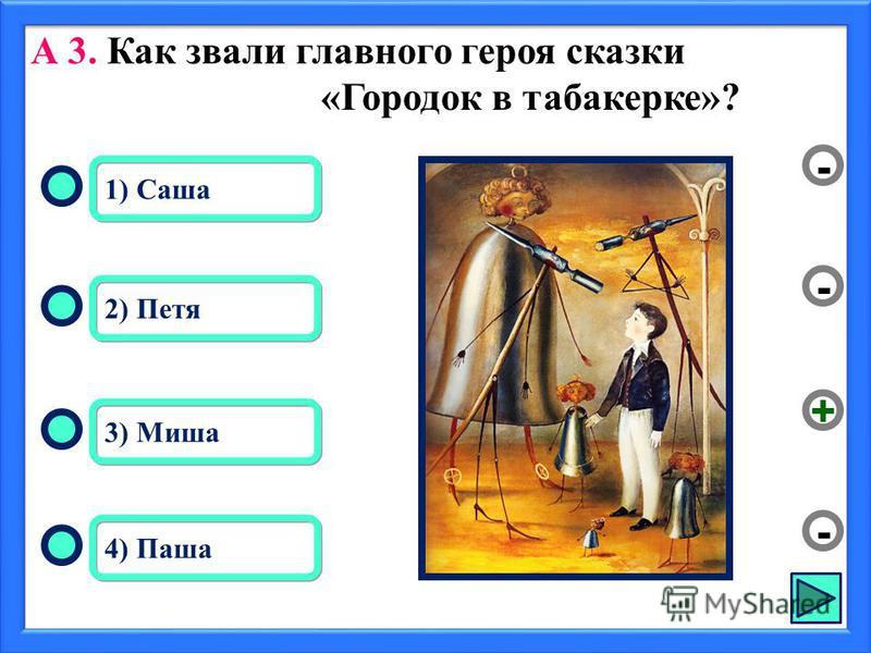 А 3. Как звали главного героя сказки «Городок в табакерке»? 3) Миша 2) Петя 4) Паша 1) Саша - - + -