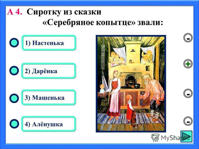 2) Дарёнка 3) Машенька 4) Алёнушка 1) Настенька - - + - А 4. Сиротку из сказки «Серебряное копытце» звали: