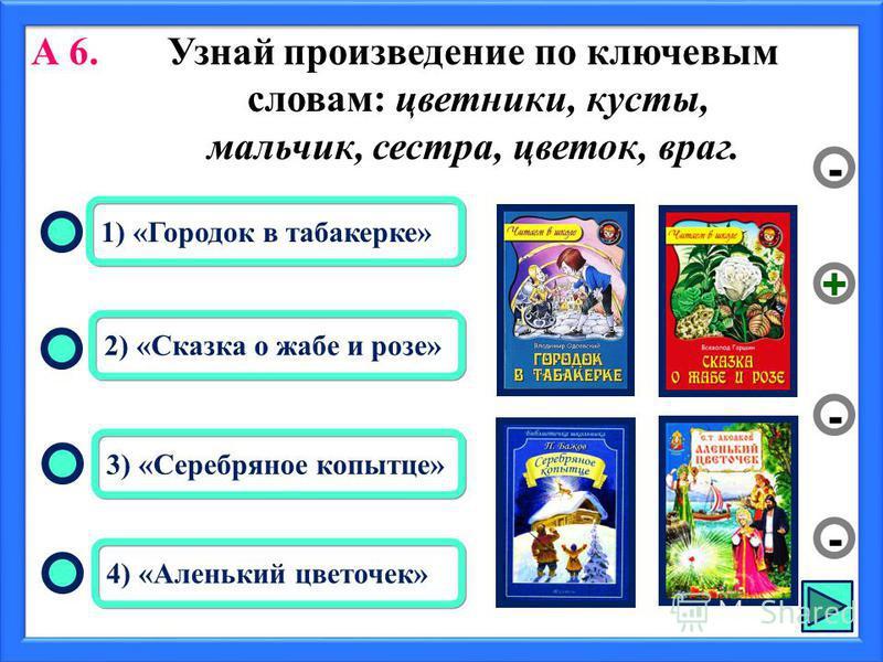 2) «Сказка о жабе и розе» 3) «Серебряное копытце» 4) «Аленький цветочек» 1) «Городок в табакерке» - - + - А 6. Узнай произведение по ключевым словам: цветники, кусты, мальчик, сестра, цветок, враг.