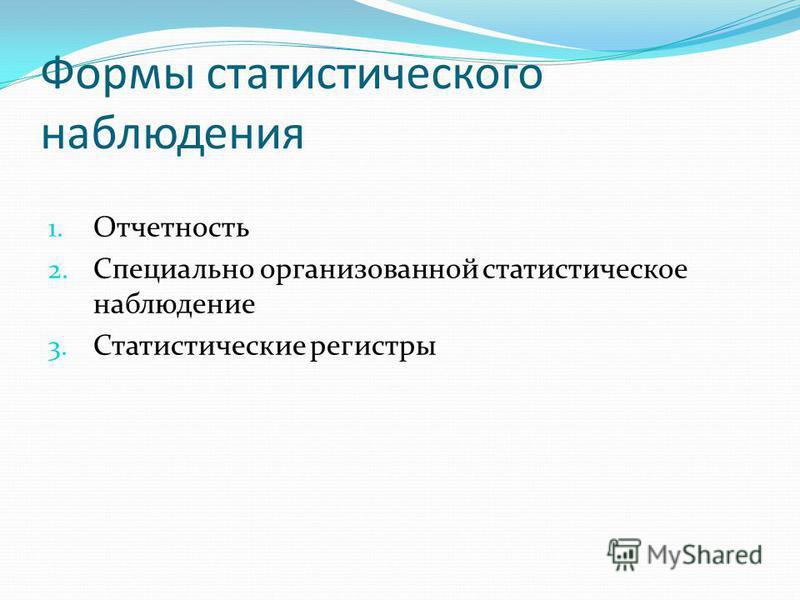 Формы статистического наблюдения 1. Отчетность 2. Специально организованной статистическое наблюдение 3. Статистические регистры