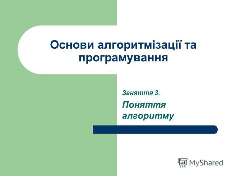 Основи алгоритмізації та програмування Заняття 3. Поняття алгоритму