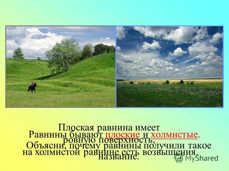 Равнины бывают плоские и холмистые. Объясни, почему равнины получили такое название. Плоская равнина имеет ровную поверхность, на холмистой равнине есть возвышения.