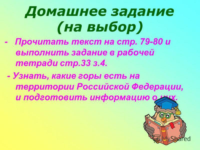 Домашнее задание (на выбор) - Прочитать текст на стр. 79-80 и выполнить задание в рабочей тетради стр.33 з.4. - Узнать, какие горы есть на территории Российской Федерации, и подготовить информацию о них.