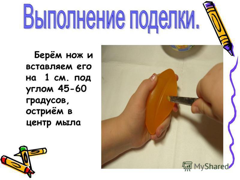 Берём нож и вставляем его на 1 см. под углом 45-60 градусов, остриём в центр мыла