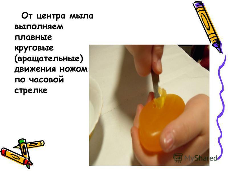 От центра мыла выполняем плавные круговые (вращательные) движения ножом по часовой стрелке