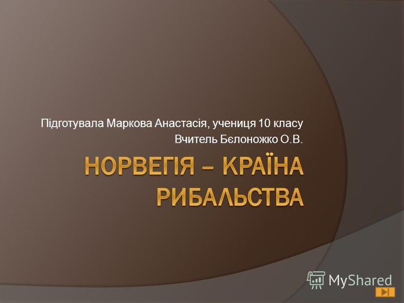 Підготувала Маркова Анастасія, учениця 10 класу Вчитель Бєлоножко О.В.