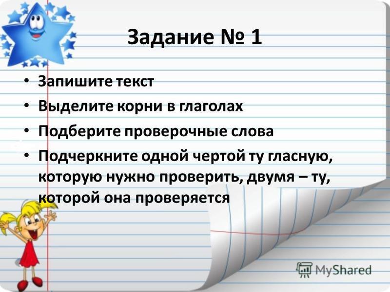 Задание 1 Запишите текст Выделите корни в глаголах Подберите проверочные слова Подчеркните одной чертой ту гласную, которую нужно проверить, двумя – ту, которой она проверяется