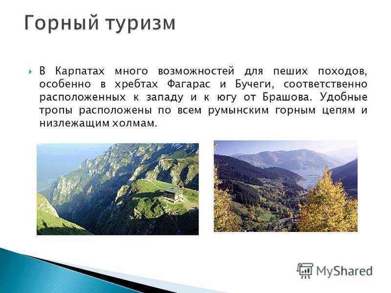 В Карпатах много возможностей для пеших походов, особенно в хребтах Фагарас и Бучеги, соответственно расположенных к западу и к югу от Брашова. Удобные тропы расположены по всем румынским горным цепям и низ лежащим холмам.
