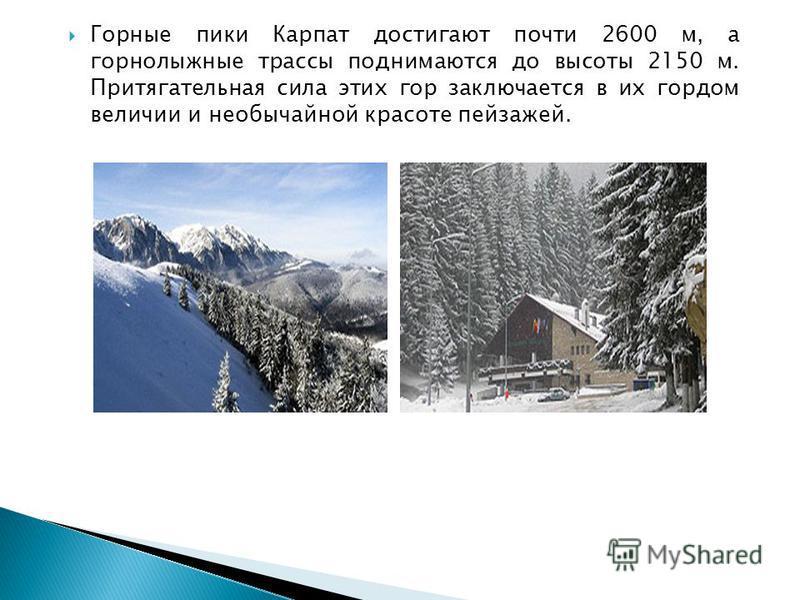 Горные пики Карпат достигают почти 2600 м, а горнолыжные трассы поднимаются до высоты 2150 м. Притягательная сила этих гор заключается в их гордом величии и необычайной красоте пейзажей.