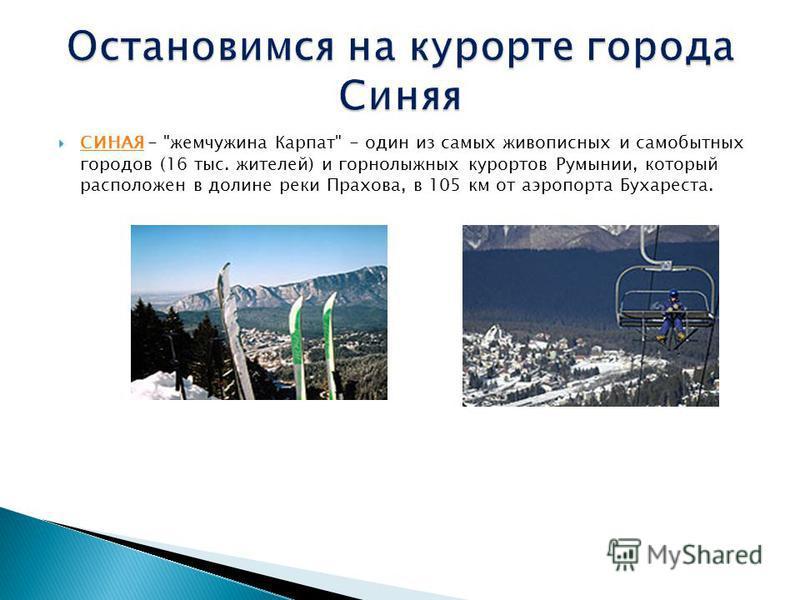 СИНАЯ - жемчужина Карпат - один из самых живописных и самобытных городов (16 тыс. жителей) и горнолыжных курортов Румынии, который расположен в долине реки Прахова, в 105 км от аэропорта Бухареста. СИНАЯ