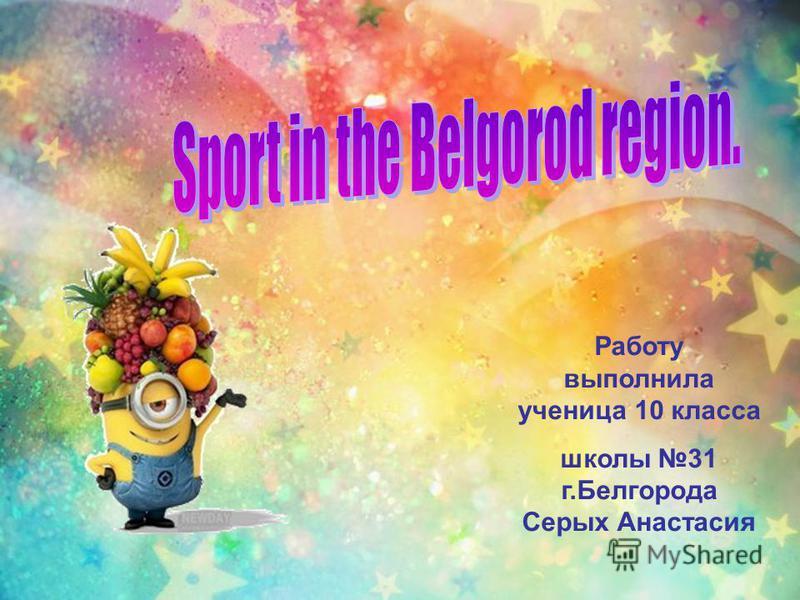 Работу выполнила ученица 10 класса школы 31 г.Белгорода Серых Анастасия