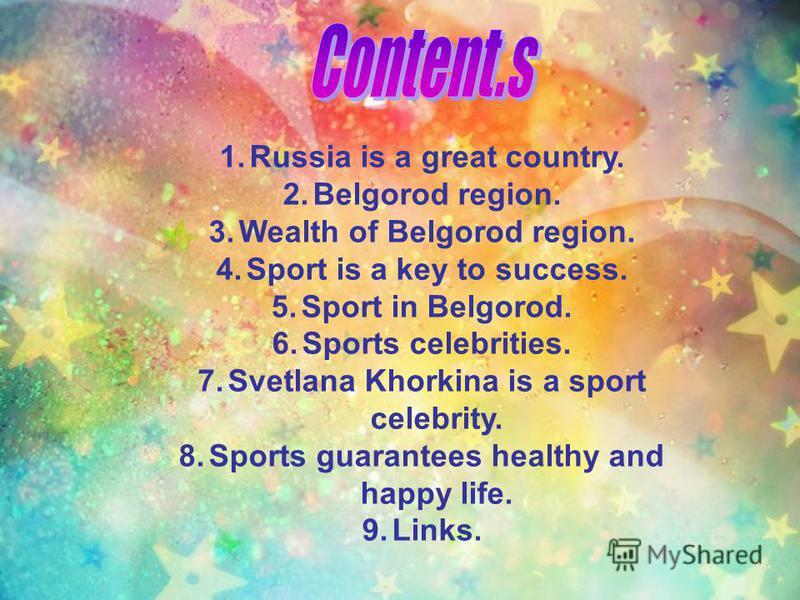 1.Russia is a great country. 2.Belgorod region. 3.Wealth of Belgorod region. 4.Sport is a key to success. 5.Sport in Belgorod. 6.Sports celebrities. 7.Svetlana Khorkina is a sport celebrity. 8.Sports guarantees healthy and happy life. 9.Links.