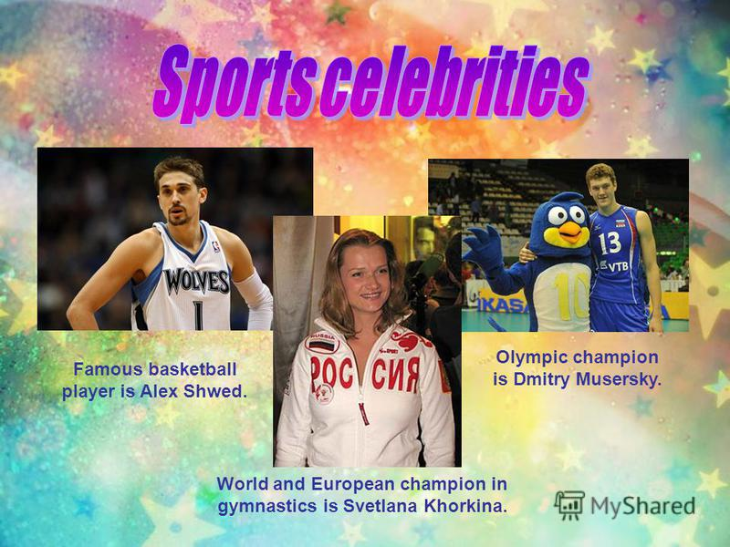 Olympic champion is Dmitry Musersky. Famous basketball player is Alex Shwed. World and European champion in gymnastics is Svetlana Khorkina.