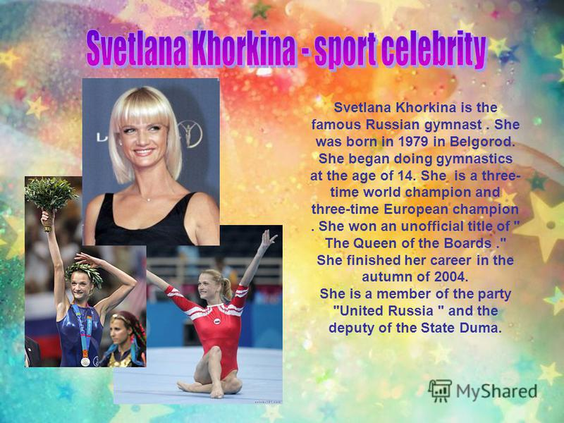 Svetlana Khorkina is the famous Russian gymnast. She was born in 1979 in Belgorod. She began doing gymnastics at the age of 14. She is a three- time world champion and three-time European champion. She won an unofficial title of