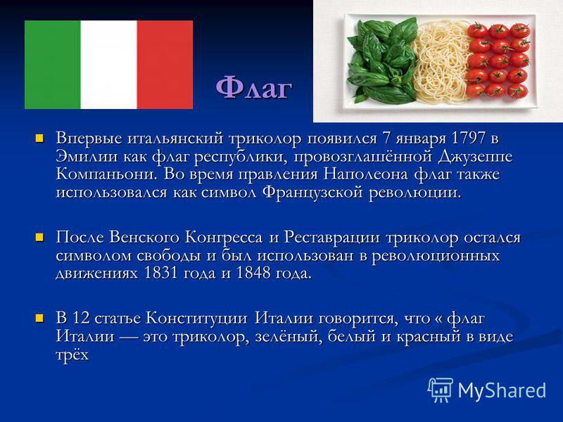 Флаг Впервые итальянский триколор появился 7 января 1797 в Эмилии как флаг республики, провозглашённой Джузеппе Компаньони. Во время правления Наполеона флаг также использовался как символ Французской революции. Впервые итальянский триколор появился