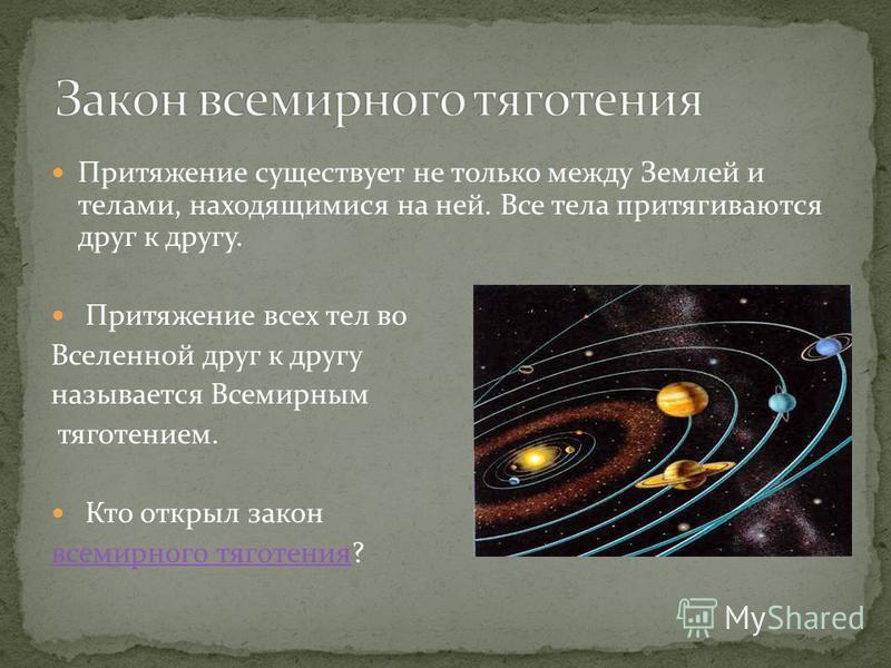 Притяжение существует не только между Землей и телами, находящимися на ней. Все тела притягиваются друг к другу. Притяжение всех тел во Вселенной друг к другу называется Всемирным тяготением. Кто открыл закон всемирного тяготения всемирного тяготения