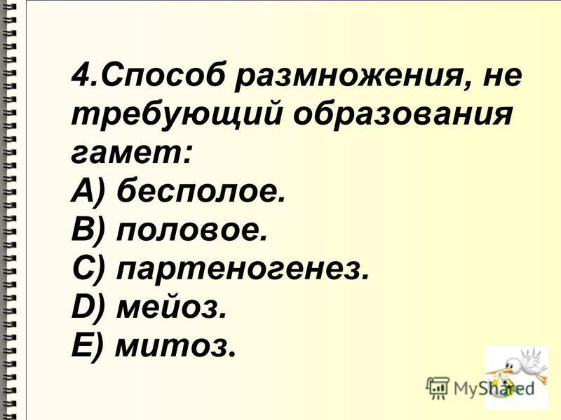 4. Способ размножения, не требующий образования гамет: A) бесполое. B) половое. C) партеногенез. D) мейоз. E) митоз.