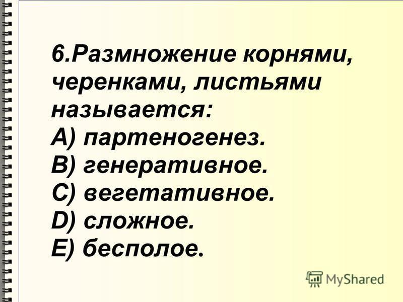 6. Размножение корнями, черенками, листьями называется: A) партеногенез. B) генеративное. C) вегетативное. D) сложное. E) бесполое.
