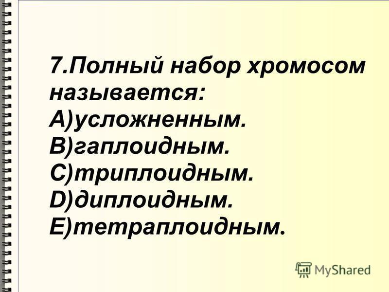 7. Полный набор хромосом называется: A)усложненным. B)гаплоидным. C)триплоидным. D)диплоидным. E)тетраплоидным.
